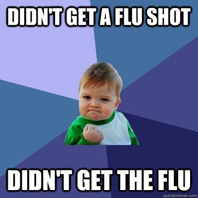 Didn't get a flu shot Didn't get the Flu - Didn't get a flu shot Didn't get the Flu  Success Kid