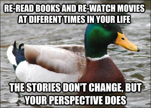 re-read books and re-watch movies at diferent times in your life the stories don't change, but your perspective does  Actual Advice Mallard