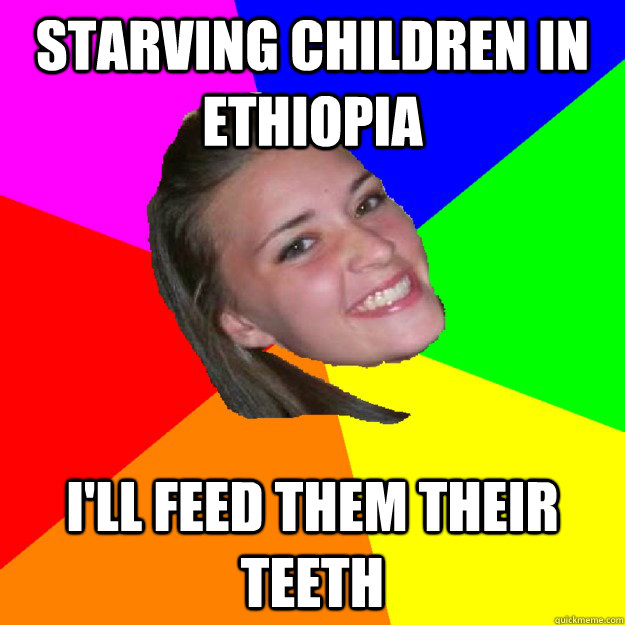 Starving children in ethiopia I'll feed them their teeth - Starving children in ethiopia I'll feed them their teeth  notorious sarah