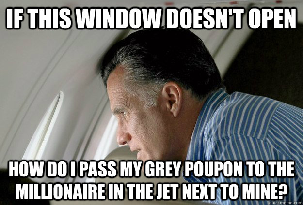 if this window doesn't open how do i pass my grey poupon to the millionaire in the jet next to mine? - if this window doesn't open how do i pass my grey poupon to the millionaire in the jet next to mine?  Romney Pressure