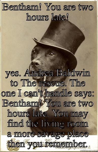 BENTHAM! YOU ARE TWO HOURS LATE! YOU MAY FIND THE LIVING ROOM A MORE SAVAGE PLACE THEN YOU REMEMBER. Old Money Dog