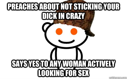 Preaches about not sticking your dick in crazy Says yes to any woman actively looking for sex