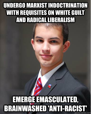 Undergo marxist indoctrination with requisites on white guilt and radical liberalism Emerge emasculated, brainwashed 'anti-racist' - Undergo marxist indoctrination with requisites on white guilt and radical liberalism Emerge emasculated, brainwashed 'anti-racist'  College Conservative