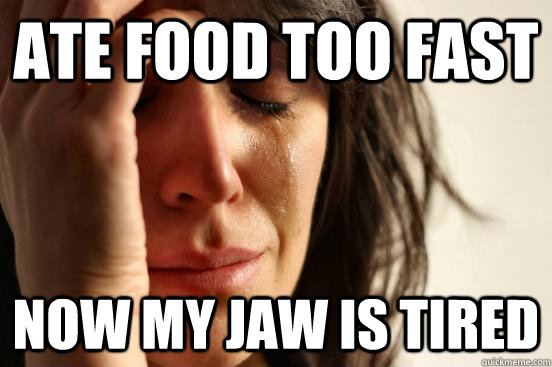 Ate food too fast Now my jaw is tired - Ate food too fast Now my jaw is tired  First World Problems