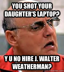 You shot your daughter's laptop? Y U No Hire J. Walter Weatherman?