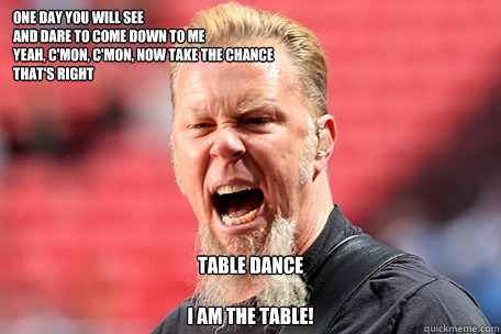 One day you will see And dare to come down to me Yeah, c'mon, c'mon, now take the chance That's right  TABLE DANCE  I AM THE TABLE!