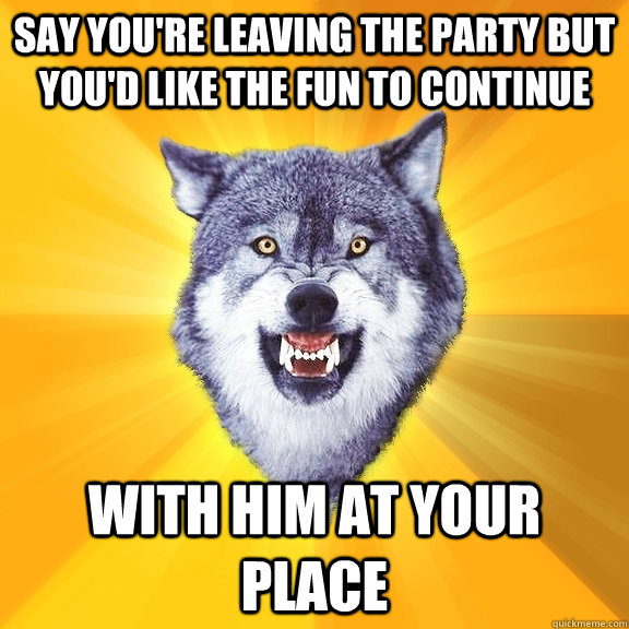 Say you're leaving the party but you'd like the fun to continue with him at your place - Say you're leaving the party but you'd like the fun to continue with him at your place  Courage Wolf
