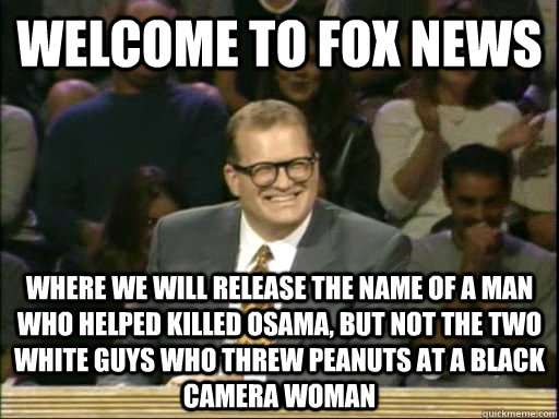 welcome to fox news where we will release the name of a man who helped killed Osama, but not the two white guys who threw peanuts at a black camera woman