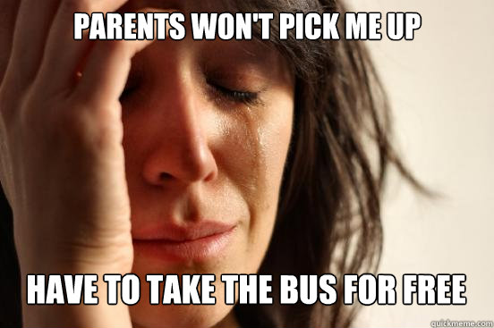 parents won't pick me up  have to take the bus for free Caption 3 goes here - parents won't pick me up  have to take the bus for free Caption 3 goes here  First World Problems