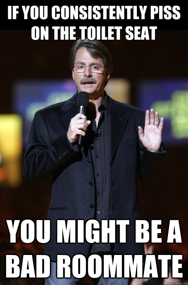 If you consistently piss on the toilet seat You might be a bad roommate  Jeff Foxworthy