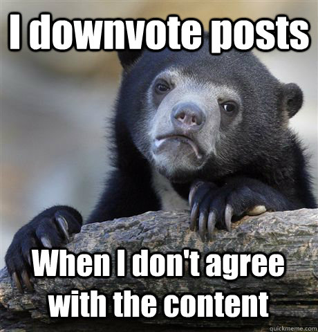 I downvote posts When I don't agree with the content - I downvote posts When I don't agree with the content  Confession Bear