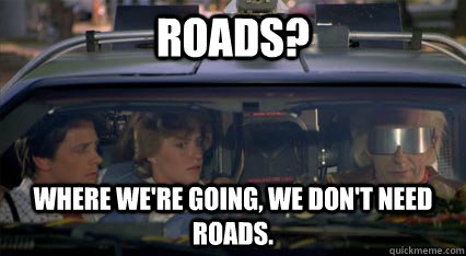Roads? Where we're going, we don't need roads.