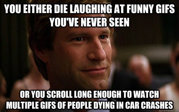 You either die laughing at funny gifs you've never seen or you scroll long enough to watch multiple gifs of people dying in car crashes - You either die laughing at funny gifs you've never seen or you scroll long enough to watch multiple gifs of people dying in car crashes  You Either Dent
