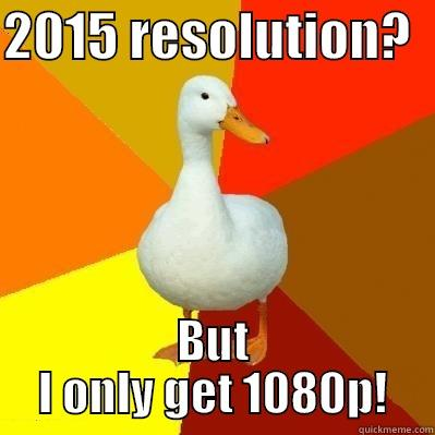 2015 RESOLUTION?   BUT I ONLY GET 1080P! Tech Impaired Duck
