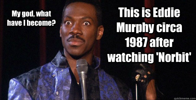 This is Eddie Murphy circa 1987 after watching 'Norbit' My god, what have I become?