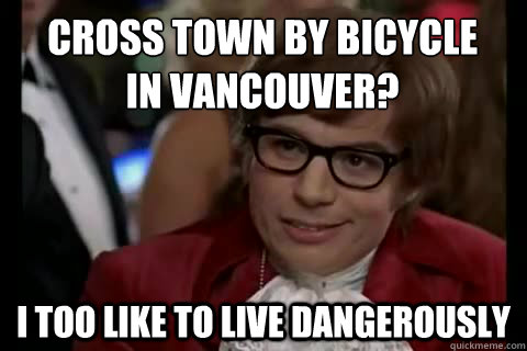 Cross town by bicycle  in vancouver? i too like to live dangerously - Cross town by bicycle  in vancouver? i too like to live dangerously  Dangerously - Austin Powers