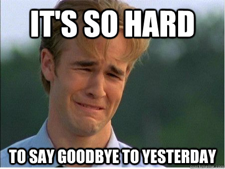 It's so hard to say goodbye to yesterday - It's so hard to say goodbye to yesterday  1990s Problems