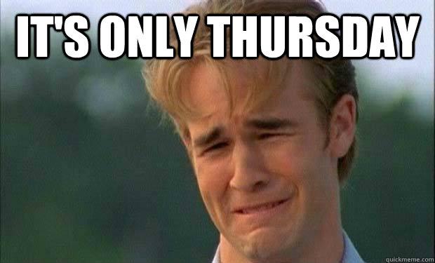 It s only Thursday Its Only Thursday Meme