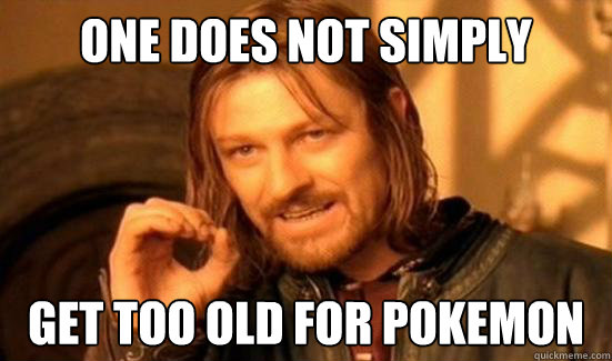 One Does Not Simply get too old for pokemon - One Does Not Simply get too old for pokemon  Boromir