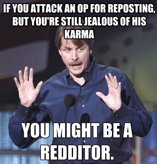 If you attack an OP for reposting, but you're still jealous of his karma You might be a redditor.  - If you attack an OP for reposting, but you're still jealous of his karma You might be a redditor.   You might be a redditor