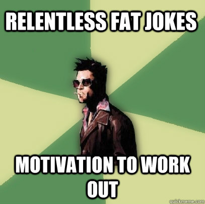 Relentless fat jokes motivation to work out - Relentless fat jokes motivation to work out  Helpful Tyler Durden