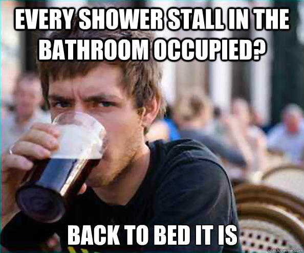 Every shower stall in the bathroom occupied? back to bed it is