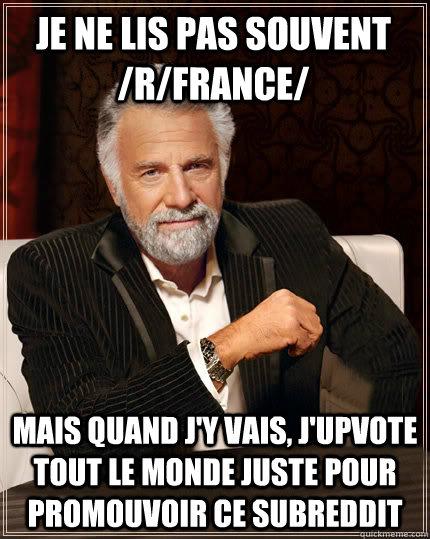 Je ne lis pas souvent /r/france/ Mais quand j'y vais, j'upvote tout le monde juste pour promouvoir ce subreddit