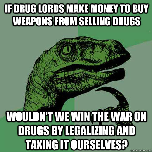 If drug lords make money to buy weapons from selling drugs Wouldn't we win the war on drugs by legalizing and taxing it ourselves? - If drug lords make money to buy weapons from selling drugs Wouldn't we win the war on drugs by legalizing and taxing it ourselves?  Philosoraptor