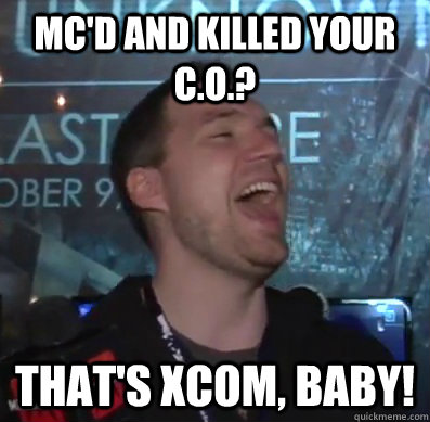 MC'd and killed your C.o.? That's XCOM, baby!  Thats XCOM baby