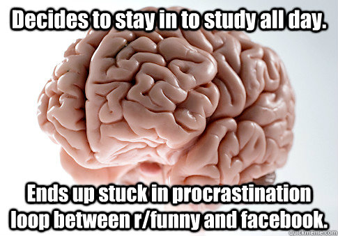 Decides to stay in to study all day. Ends up stuck in procrastination loop between r/funny and facebook.   - Decides to stay in to study all day. Ends up stuck in procrastination loop between r/funny and facebook.    Scumbag Brain
