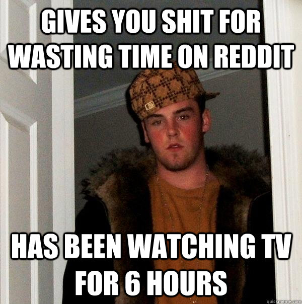 Gives you shit for wasting time on reddit has been watching tv for 6 hours - Gives you shit for wasting time on reddit has been watching tv for 6 hours  Scumbag Steve