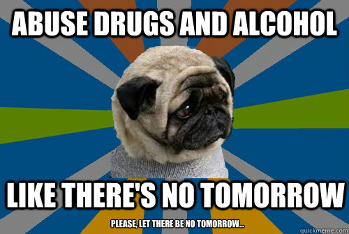 abuse drugs and alcohol like there's no tomorrow  please, let there be no tomorrow...