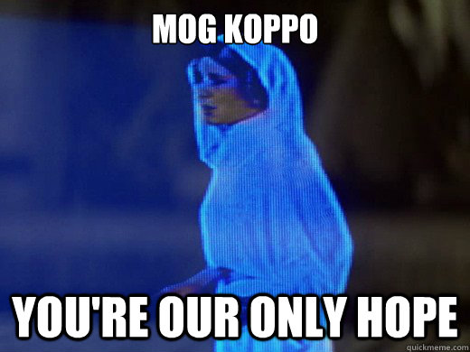 Mog Koppo you're our only hope