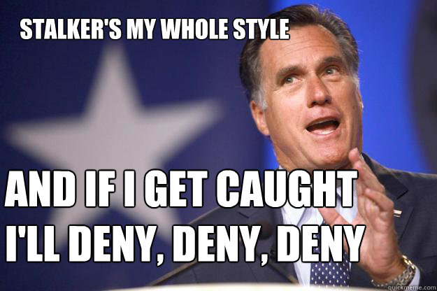 Stalker's my whole style  And if I get caught I'll deny, deny, deny  - Stalker's my whole style  And if I get caught I'll deny, deny, deny   Mitt Romney