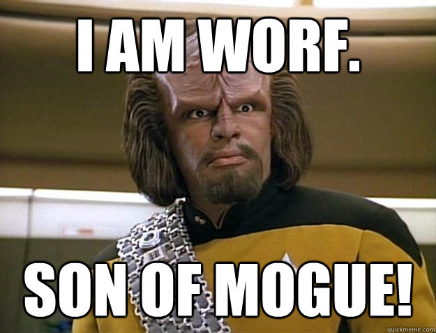 I AM WORF. SON OF MOGUE!