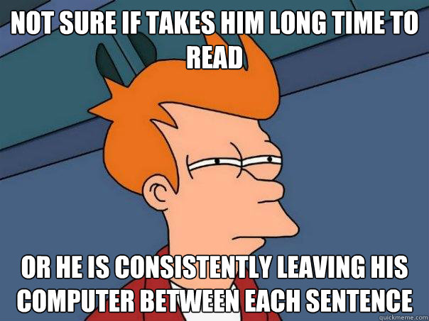 not sure if takes him long time to read or he is consistently leaving his computer between each sentence - not sure if takes him long time to read or he is consistently leaving his computer between each sentence  Futurama Fry