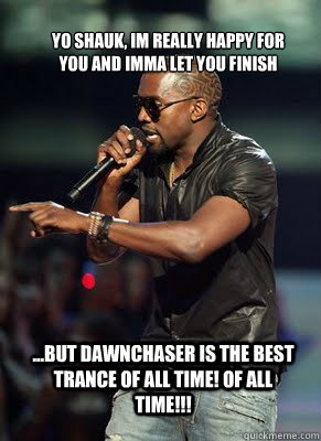 Yo Shauk, Im really happy for you and imma let you finish  ...but Dawnchaser is the best trance of all time! OF ALL TIME!!!