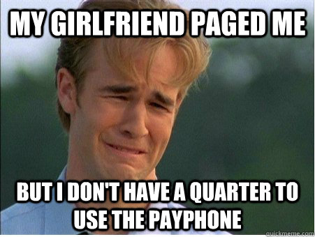 my girlfriend Paged me But i don't have a quarter to use the payphone - my girlfriend Paged me But i don't have a quarter to use the payphone  1990s Problems
