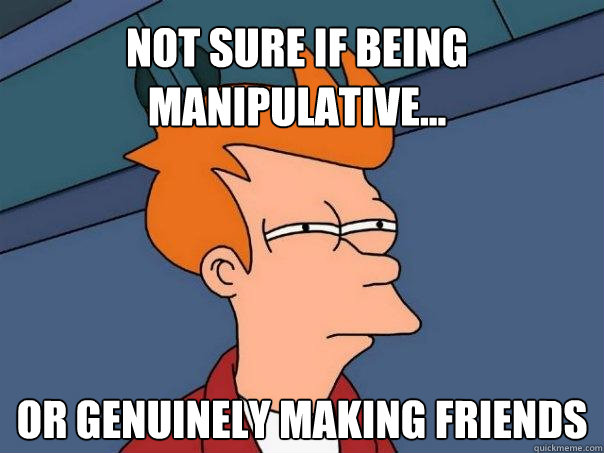 Not sure if being manipulative    or genuinely making friends