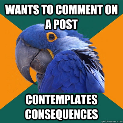 wants to comment on a post contemplates consequences  - wants to comment on a post contemplates consequences   Paranoid Parrot