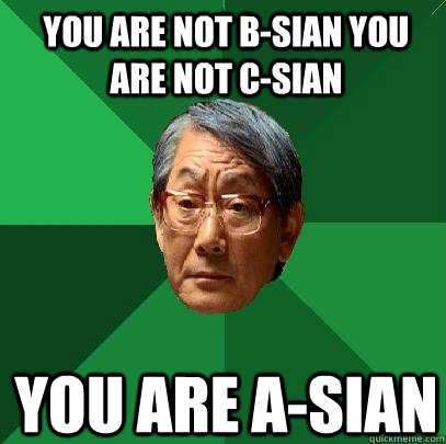 You are not b-sian you are not c-sian you are a-sian - You are not b-sian you are not c-sian you are a-sian  High Expectations Asian Father