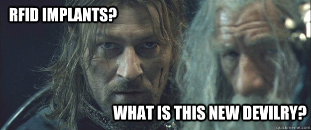 WHAT IS THIS NEW DEVILRY? RFID IMPLANTS? - WHAT IS THIS NEW DEVILRY? RFID IMPLANTS?  What Is This New Devilry Boromir