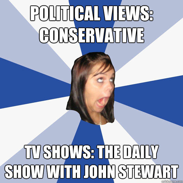 Political Views: Conservative TV Shows: The Daily Show with john stewart - Political Views: Conservative TV Shows: The Daily Show with john stewart  Annoying Facebook Girl