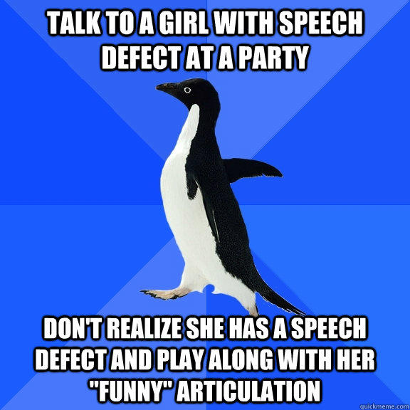 Talk to a girl with speech defect at a party don't realize she has a speech defect and play along with her