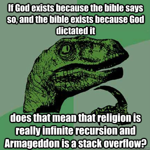 If God exists because the bible says so, and the bible exists because God dictated it does that mean that religion is really infinite recursion and Armageddon is a stack overflow?  Philosoraptor