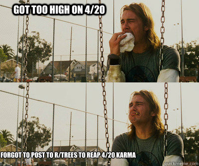 Got too high on 4/20 Forgot to post to r/trees to reap 4/20 karma - Got too high on 4/20 Forgot to post to r/trees to reap 4/20 karma  First World Stoner Problems