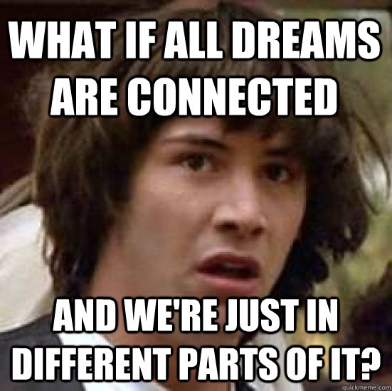 what if all dreams are connected  and we're just in different parts of it? - what if all dreams are connected  and we're just in different parts of it?  conspiracy keanu
