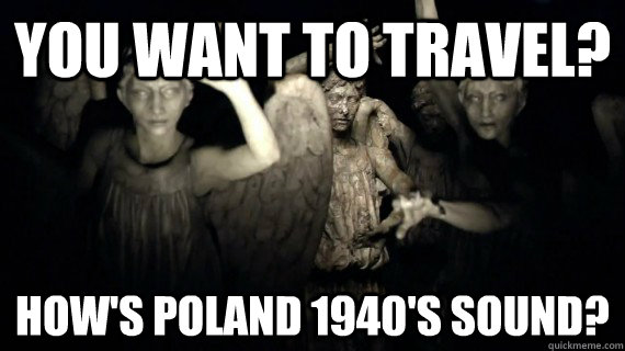 You want to travel? How's Poland 1940's sound?  Weeping Angels