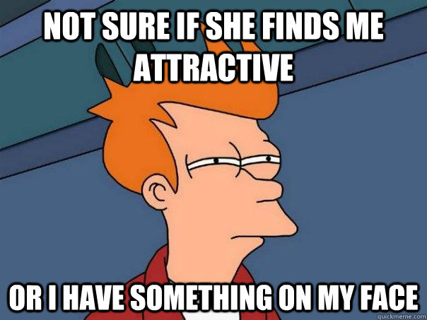 Not sure if she finds me attractive Or I have something on my face - Not sure if she finds me attractive Or I have something on my face  Futurama Fry
