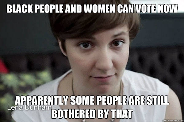 black people and women can vote now apparently some people are still bothered by that   thanks suffrage